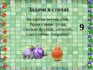 Задачи в стихах На тарелке восемь слив, Рядом с ними груша. Сколько фруктов,