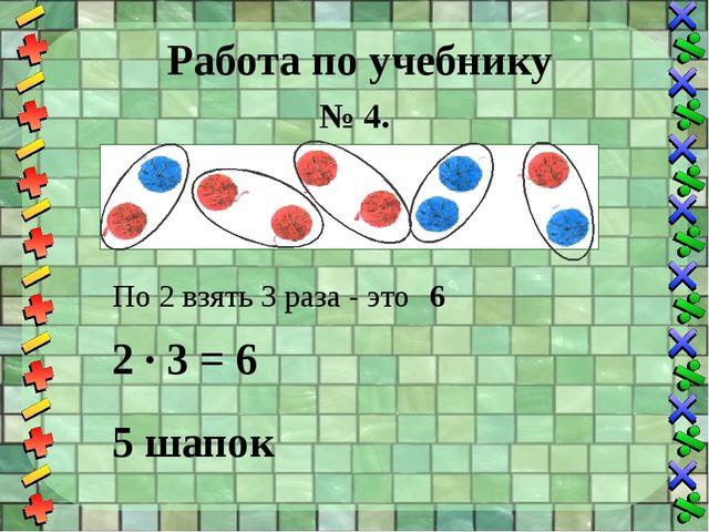 Работа по учебнику № 4. 2 · 3 = По 2 взять 3 раза - это 6 6 5 шапок