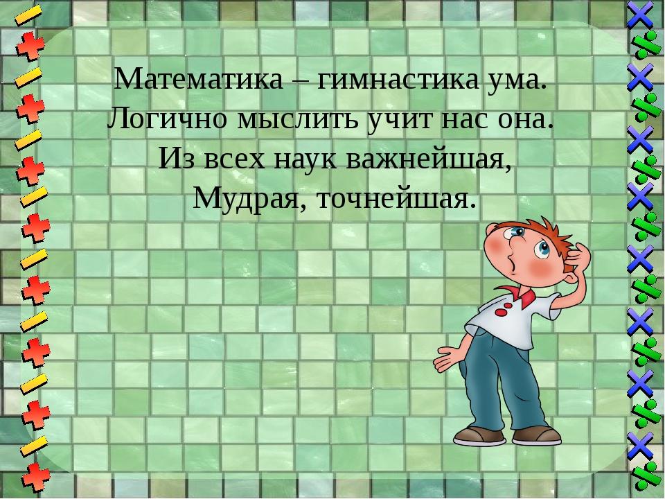 Математика – гимнастика ума. Логично мыслить учит нас она. Из всех наук важне...