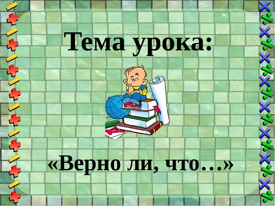 Тема урока: «Верно ли, что…»