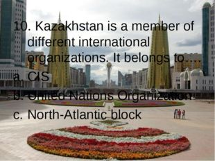 10. Kazakhstan is a member of different international organizations. It belon