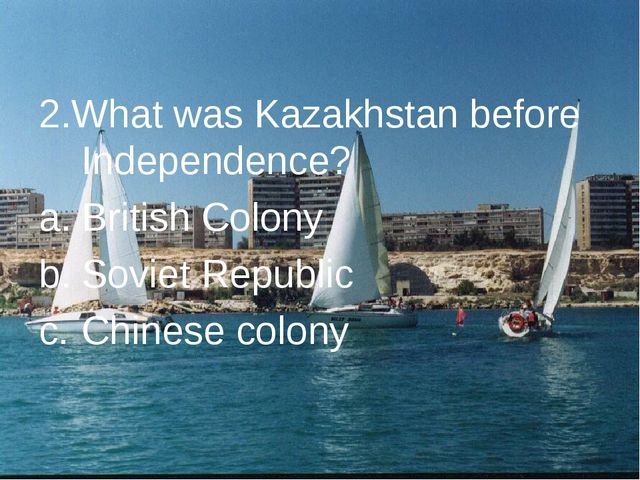 2.What was Kazakhstan before Independence? British Colony Soviet Republic Ch...