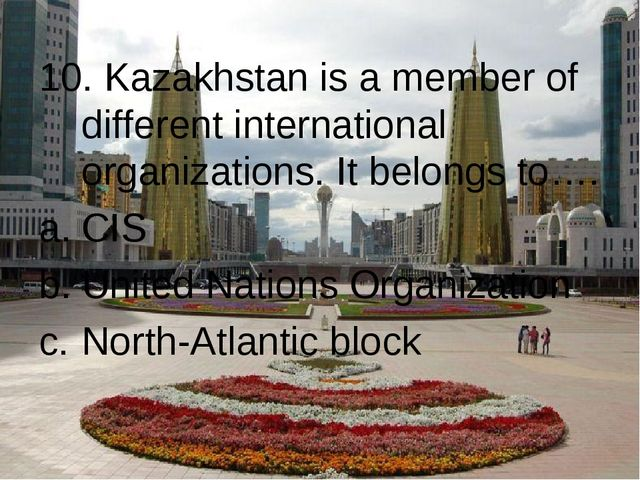 10. Kazakhstan is a member of different international organizations. It belon...