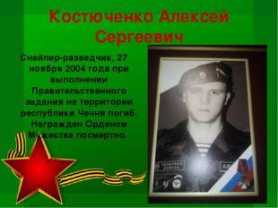 Костюченко Алексей Сергеевич Снайпер-разведчик, 27 ноября 2004 года при выпол