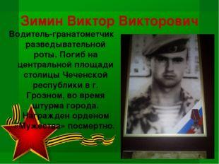 Зимин Виктор Викторович Водитель-гранатометчик разведывательной роты. Погиб н