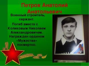 Петров Анатолий Анатольевич Военный строитель, сержант. Погиб вместе с Колико
