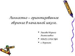 Личностно – ориентированное обучение в начальной школе. Лынова Марина Анатоль