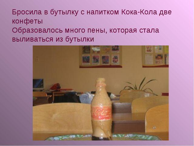 Бросила в бутылку с напитком Кока-Кола две конфеты Образовалось много пены, к...