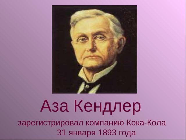 Аза Кендлер зарегистрировал компанию Кока-Кола 31 января 1893 года
