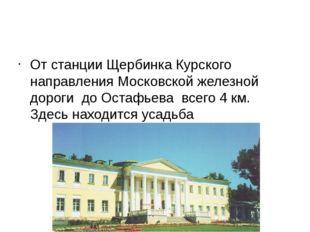 От станции Щербинка Курского направления Московской железной дороги до Остаф
