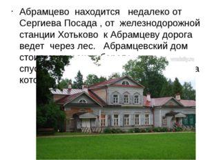 Абрамцево находится недалеко от Сергиева Посада , от железнодорожной станции