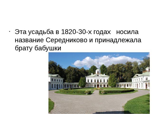 Эта усадьба в 1820-30-х годах носила название Середниково и принадлежала бра...