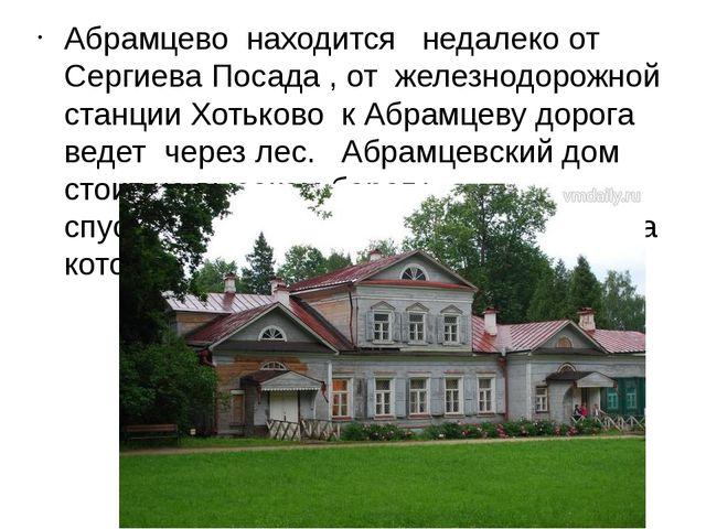 Абрамцево находится недалеко от Сергиева Посада , от железнодорожной станции...
