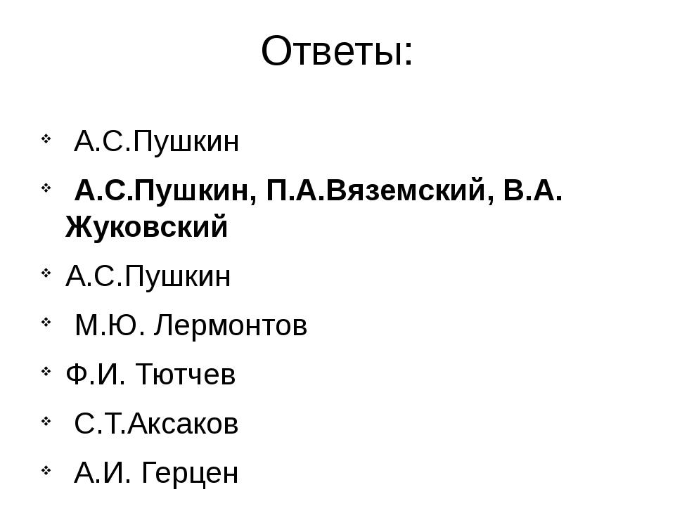 Ответы: А.С.Пушкин А.С.Пушкин, П.А.Вяземский, В.А. Жуковский А.С.Пушкин М.Ю....