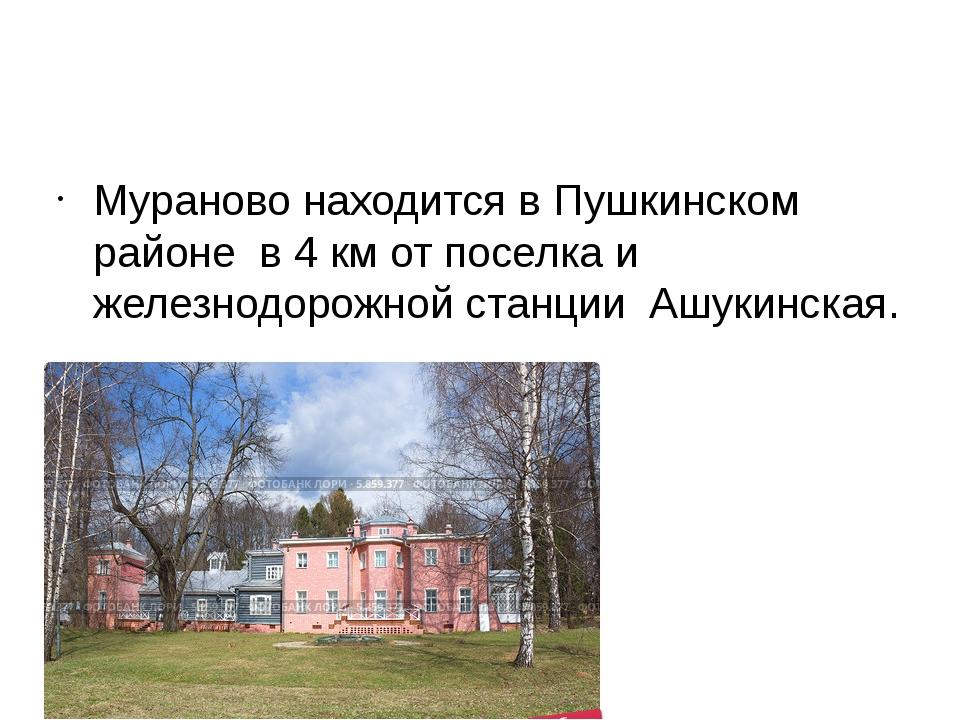 Мураново находится в Пушкинском районе в 4 км от поселка и железнодорожной с...