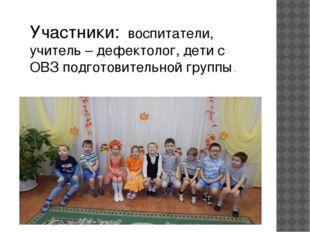 Участники: воспитатели, учитель – дефектолог, дети с ОВЗ подготовительной гру