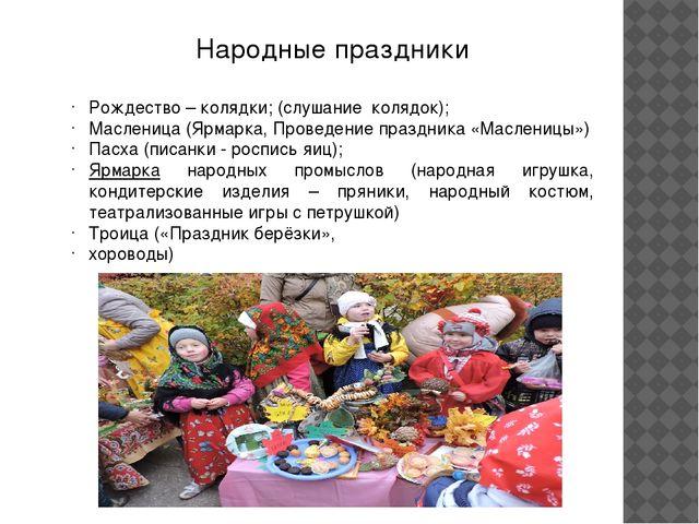 Народные праздники Рождество – колядки; (слушание колядок); Масленица (Ярмарк...