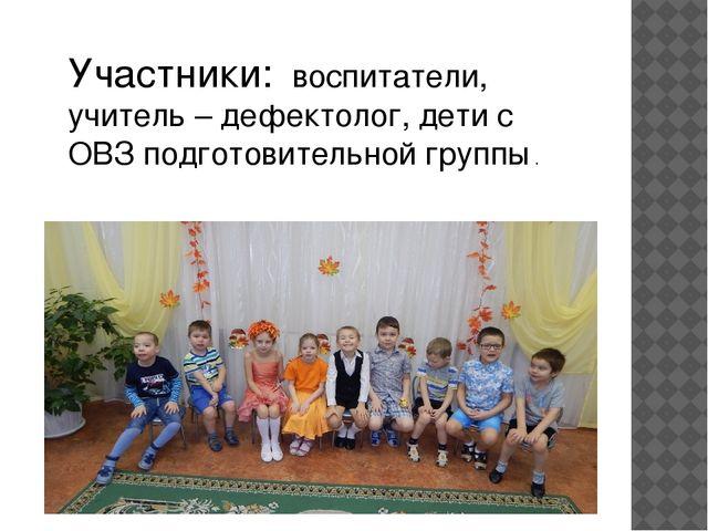 Участники: воспитатели, учитель – дефектолог, дети с ОВЗ подготовительной гру...