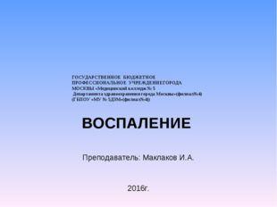 ВОСПАЛЕНИЕ Преподаватель: Маклаков И.А. 2016г. ГОСУДАРСТВЕННОЕ БЮДЖЕТНОЕ ПРО