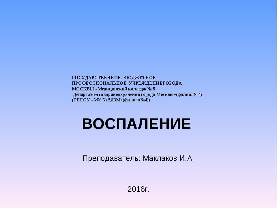 ВОСПАЛЕНИЕ Преподаватель: Маклаков И.А. 2016г. ГОСУДАРСТВЕННОЕ БЮДЖЕТНОЕ ПРО...