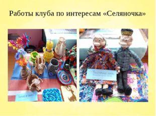 Работы клуба по интересам «Селяночка»