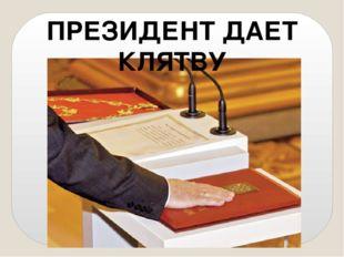 ПРЕЗИДЕНТ ДАЕТ КЛЯТВУ