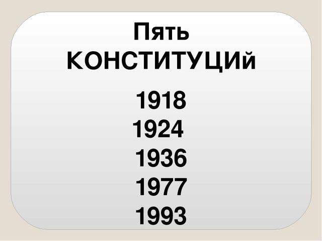 Пять КОНСТИТУЦИй 1918 1924 1936 1977 1993
