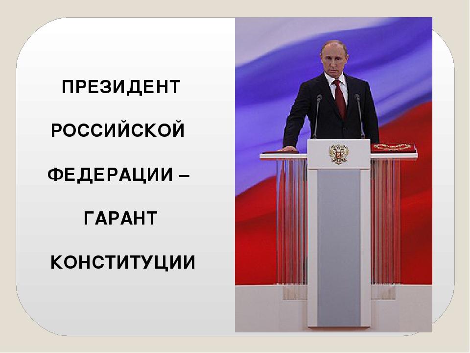 ПРЕЗИДЕНТ РОССИЙСКОЙ ФЕДЕРАЦИИ – ГАРАНТ КОНСТИТУЦИИ