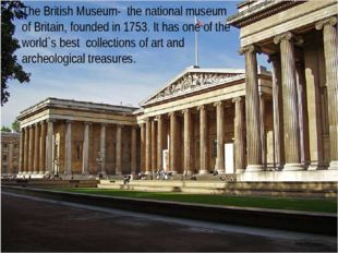 The British Museum- the national museum of Britain, founded in 1753. It has o