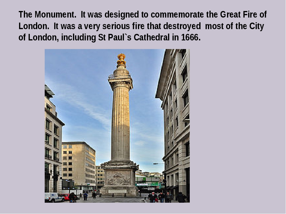 The Monument. It was designed to commemorate the Great Fire of London. It was...