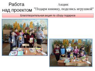 """Благотворительная акция по сбору подарков Работа над проектом Акция: """"Подари"""