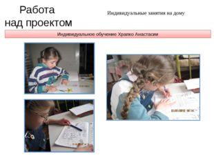 Индивидуальное обучение Храпко Анастасии Работа над проектом Индивидуальные з