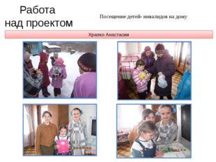 Храпко Анастасии Работа над проектом Посещение детей- инвалидов на дому