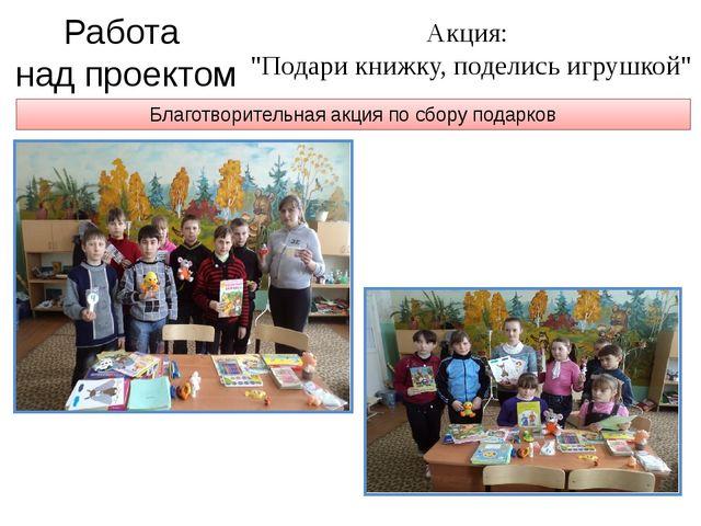 """Благотворительная акция по сбору подарков Работа над проектом Акция: """"Подари..."""