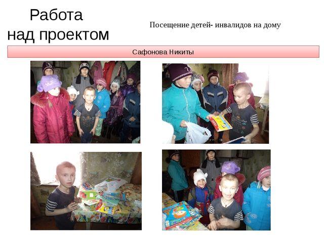 Сафонова Никиты Работа над проектом Посещение детей- инвалидов на дому