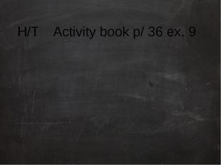 H/T Activity book p/ 36 eх. 9