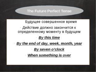 Будущее совершенное время Действие должно закончится к определенному моменту