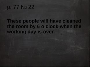 p. 77 № 22 These people will have cleaned the room by 6 o'clock when the work