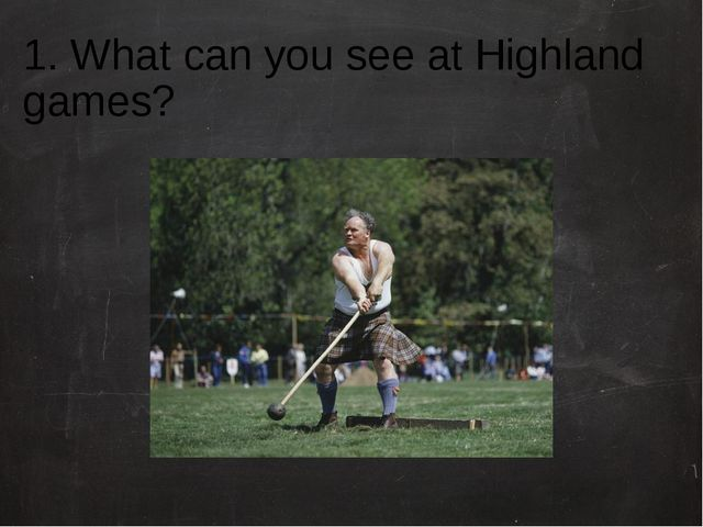 1. What can you see at Highland games?