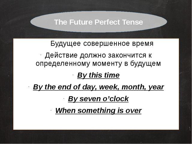 Будущее совершенное время Действие должно закончится к определенному моменту...