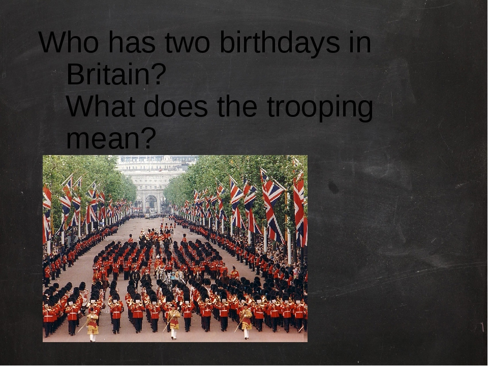 Who has two birthdays in Britain? What does the trooping mean?