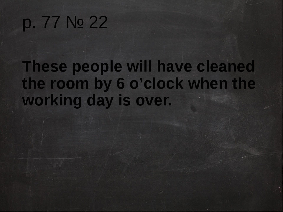 p. 77 № 22 These people will have cleaned the room by 6 o'clock when the work...