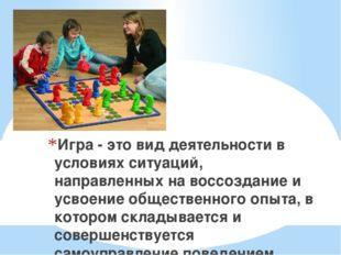 Игра - это вид деятельности в условиях ситуаций, направленных на воссоздание