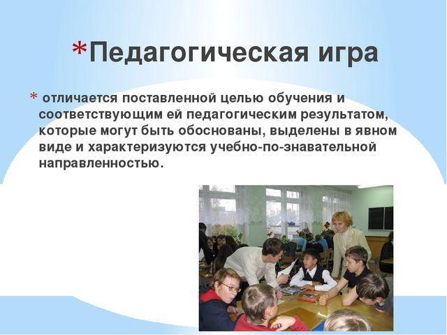Педагогическая игра отличается поставленной целью обучения и соответствующим...