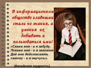 В информационном обществе главными стали не знания, а умения их добывать и по