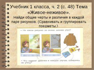 Учебник 1 класса, ч. 2 (с. 48) Тема «Живое-неживое». Найди общие черты и раз