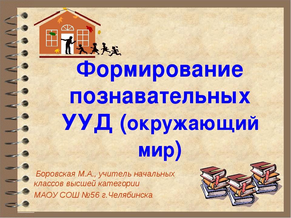 Формирование познавательных УУД (окружающий мир) Боровская М.А., учитель нача...