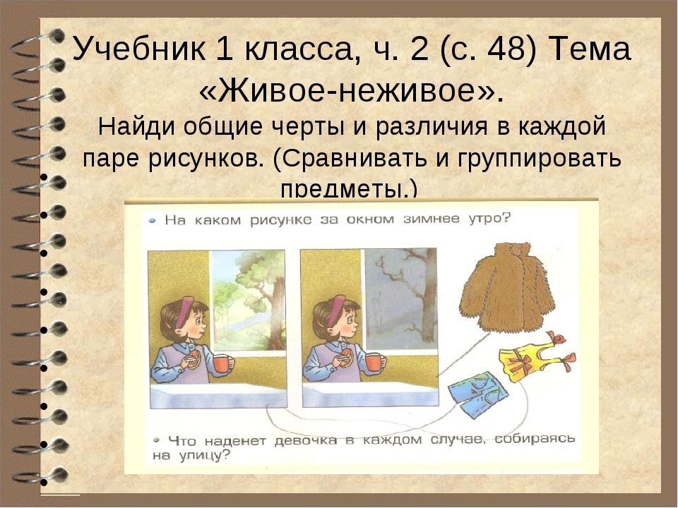 Учебник 1 класса, ч. 2 (с. 48) Тема «Живое-неживое». Найди общие черты и раз...