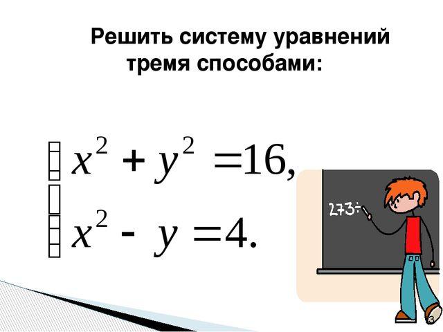Решить систему уравнений тремя способами: