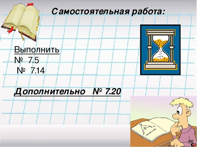 Самостоятельная работа: Выполнить № 7.5 № 7.14 Дополнительно № 7.20